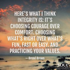 Brene Brown Quote about Integrity ???Here's what I think integrity is: It's choosing courage over comfort. Choosing what's right over what's fun, fast or easy. And practicing your values.???