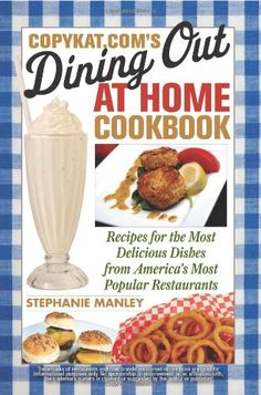 CopyKat.com's Dining Out at Home Cookbook: Recipes for the Most Delicious Dishes from America's Most Popular Restaurants by Stephanie Manley