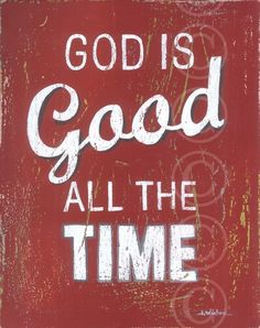 God is good...All the time. All the time... God is good.