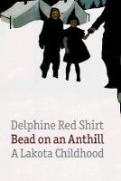 Bead on an Anthill: a Lakota Childhood | Delphine Red Shirt