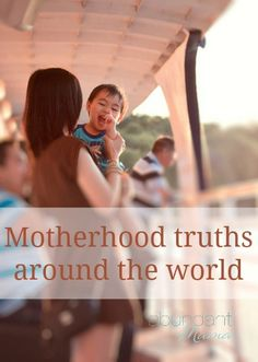 Motherhood truths from around the world -- These truths are a glimpse into the reality of modern mothers today who are faced with a constant push-pull to be more than they can be in a single day, but they try.