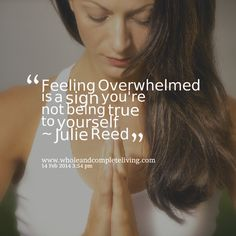 overwhelmed   Quotes Picture: feeling overwhelmed is a sign you're not being true to ...