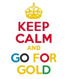 Keep Calm and Go For Gold.