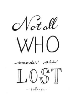 Not all who wander are lost - Tolkien