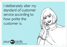 I deliberately alter my standard of customer service according to how polite the customer is.. So true!