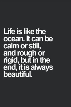 life is like the ocean. it can be calm or still, and rough or rigid, but in the end, it is always beautiful