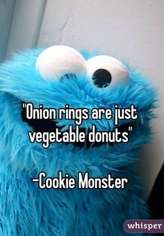 """Onion rings are just vegetable donuts""  -Cookie Monster                                                                                                                                                                                 More"