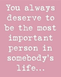 """""""You always deserve to be the most important..."""" #saying #poster #quote #sign #important #girlfriend #boyfriend #love #life"""
