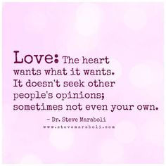 Love: The heart wants what it wants. It doesn't seek other people's opinions. Sometimes not even your own.
