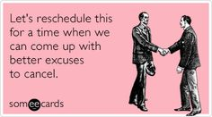 Let's reschedule this for a time when we can come up with better excuses to cancel. #ecards