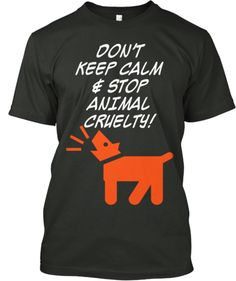 Don't Keep Calm and Stop Animal Cruelty | Teespring