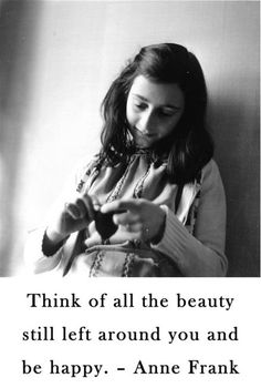 Think of all the beauty still left around you and be happy. Anne Frank