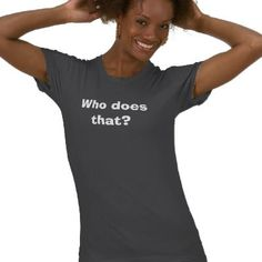 Who does that? shirts by Travis2891
