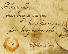 """""""If this is coffee, please bring me some tea; but if this is tea, please bring me some coffee."""" - Abraham Lincoln - image by @Hallie Torrey"""