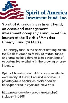 Spirit of America Energy Fund (SOAEX).   is the newest offering within the Spirit of America family of mutual funds and enables investors to take advantage of opportunities available in the growing energy industry.  Spirit of America mutual funds are available exclusively at David Lerner Associates, a privately-held securities broker dealer headquartered in Syosset, New York. - See more at: http://news.davidlerner.com/news.php?include=145308