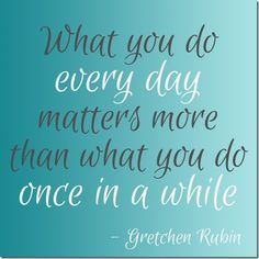 What you do every day matters more than what you do once in a while ~ Gretchen Rubin