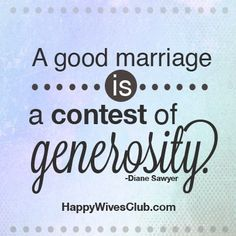 """A good marriage is a contest of generosity."" -Diane Sawyer"