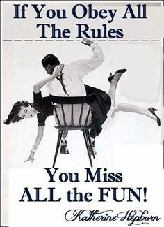 If you obey all the rules you miss all the fun!!!