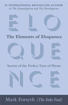 "THE ELEMENTS OF ELOQUENCE by Mark Forsyth -- From classic poetry to pop lyrics, from Charles Dickens to Dolly Parton, even from Jesus to James Bond, Mark Forsyth explains the secrets that make a phrase—such as ""O Captain! My Captain!"" or ""To be or not to be""—memorable."