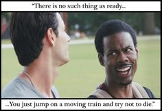 """""""There is no such thing as ready.  You just jump on a moving train and try not to die.""""  Quote from """"What to Expect When You're Expecting"""""""