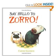 Book, Say Hello To Zorro! by Carter Goodrich (cutest book ever!  had my younger 2 sons giggling)