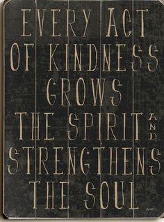 Every Act Of Kindness Grows The Spirit And Strengthens The Soul
