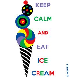 KEEP CALM AND EAT ICE CREAM . . . . Because Adding Color, Freshness & Cool to Your Day is Always a Great Idea !!  ♥