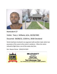 Victim: Tony L. Williams, b/m, 10/28/1965 Occurred: 04/08/13, 1538 hrs, 3018 Cleveland Victim had been involved in an argument with another male; when two associates of his came to the victim's residence. When the victim refused to fight them, one of the males shot him. Det. Wayne Fitzner (816)234-5043