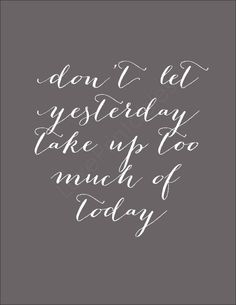 Don't let yesterday take up too much of today!