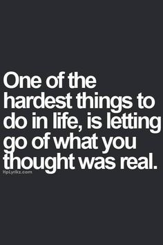 thoughts, hardest thing, lettinggo, truth, true, inspir, real life quotes, letting go, lets go