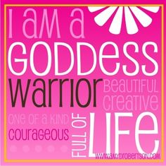 am a Goddess Warrior. Beautiful. Creative. One of a Kind. Courageous ...