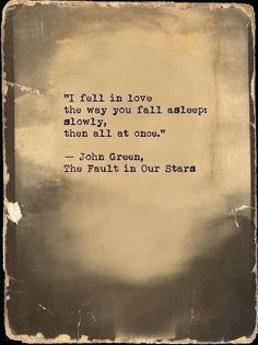 I fell in love the way you fall asleep: slowly, then all at one.