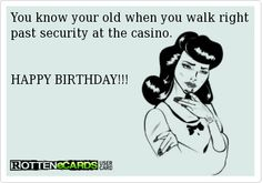 You know your old when you walk right past security at the casino.      HAPPY BIRTHDAY!!!