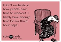 Funny Cry for Help Ecard: I don't understand how people have time to workout. I barely have enough time for my three hour naps.