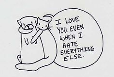 I love you even when I hate everything else..