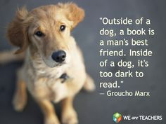 """Outside of a do,  book is man's best friend. Inside of a dog, it's too dark to read."""""""