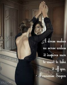 A dress makes no sense unless it inspires your man to want to take it off you ~ Françoise Sagan ~ Relationship quotes