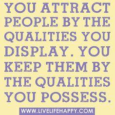 You attract people by the qualities you display. You keep them by the qualities you possess. by deeplifequotes, via Flickr