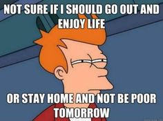 True.  Unfortunately, I usually go out and enjoy life and then whine about it afterwards.  Lol.