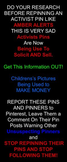 PINTEREST ALERT, ALERT, ALERT !!!    DO YOUR RESEARCH BEFORE REPINNING AN ACTIVIST PIN LIKE  AMBER ALERTS  THIS IS VERY SAD  Activists Pins   Are Now  Being Use To  Solicit AND Sell.      Get This Information OUT!    Childrens's Pictures   Being Used to  MAKE MONEY    REPORT THESE PINS  AND PINNERS to   Pinterest, Leave Them a Comment On Their Pin Posts Warning Other Unsuspecting Pinners   and   STOP REPINNING THEIR PINS AND STOP FOLLOWING THEM!