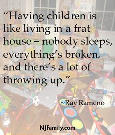 """""""Having children is like living in a frat house – nobody sleeps, everything's broken, and there's a lot of throwing up."""" ~Ray Ramano"""