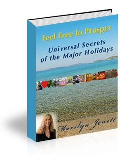 """Universal Secrets of the Major Holidays""   Special Edition eBook. This extraordinary eBook is a collection of Marilyn's 27 holiday tributes that bring out the deeper, more universal interpretation of each holiday as it relates to prosperity laws, prosperity consciousness, and our higher spiritual natures."