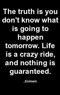 The truth is you don't know what is going to happen tomorrow. Life is a crazy ride, and nothing is guaranteed. Eminem