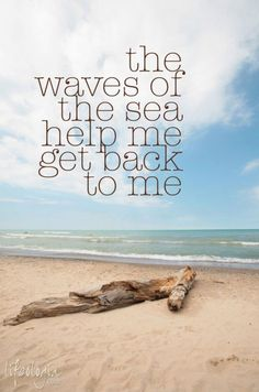 .the waves of the sea help me get back to me