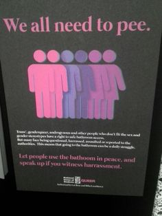 We all need to pee. Let people use the bathroom in peace, and speak up if you witness harassment. [Follow this link to find a short clip which breaks down the gender binary and explains why it matters: http://www.thesociologicalcinema.com/videos/gender-binary-gender-baggage]