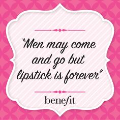 Benefit words of wisdom: Men may come and go but lipstick is forever.
