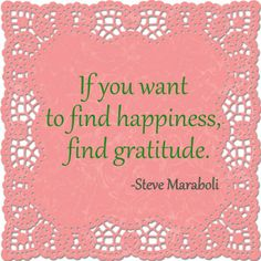 if you want to find happiness, find gratitude - steve maraboli #quote