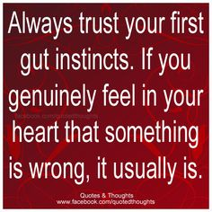 Always trust your gut instincts. If you genuinely feel in your heart that something is wrong, it usually is.