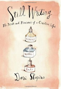 Still Writing: The Perils and Pleasures of a Creative Life by Dani Shapiro