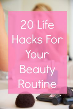 20 amazing life hacks for your beauty routine!